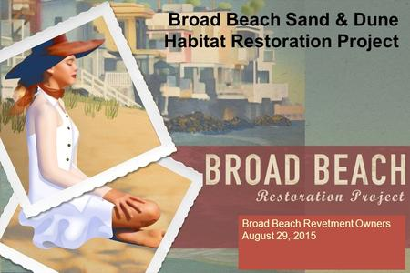 Broad Beach Sand & Dune Habitat Restoration Project Broad Beach Revetment Owners August 29, 2015.