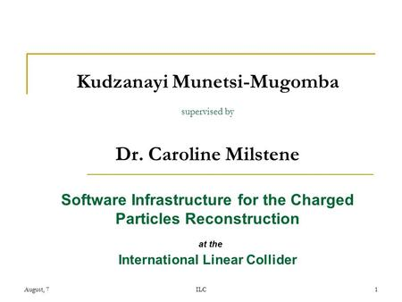 August, 7ILC1 Kudzanayi Munetsi-Mugomba supervised by Dr. Caroline Milstene Software Infrastructure for the Charged Particles Reconstruction at the International.