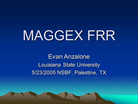 MAGGEX FRR Evan Anzalone Louisiana State University 5/23/2005 NSBF, Palestine, TX.