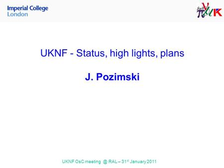 UKNF OsC RAL – 31 st January 2011 UKNF - Status, high lights, plans J. Pozimski.