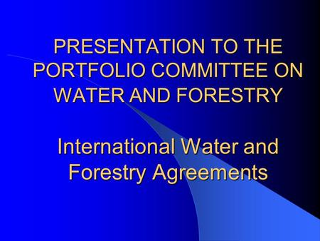 PRESENTATION TO THE PORTFOLIO COMMITTEE ON WATER AND FORESTRY International Water and Forestry Agreements.