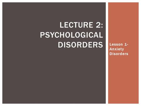 Lesson 1- Anxiety Disorders LECTURE 2: PSYCHOLOGICAL DISORDERS.
