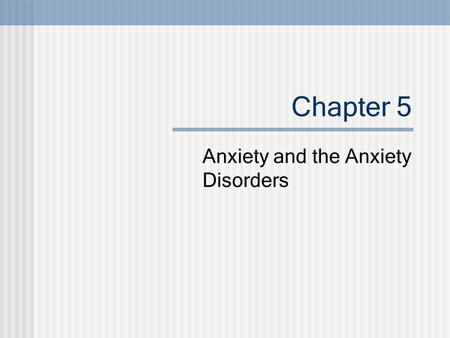 Chapter 5 Anxiety and the Anxiety Disorders. 2005© John Wiley & Sons, Inc. Defining Anxiety and Anxiety Disorders Case vignettes Anxiety: Unpleasant feeling.