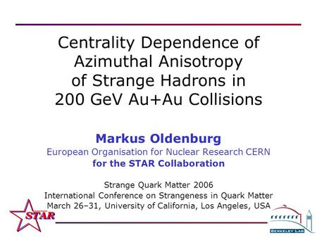 M. Oldenburg Strange Quark Matter 2006 — March 26–31, Los Angeles, California 1 Centrality Dependence of Azimuthal Anisotropy of Strange Hadrons in 200.