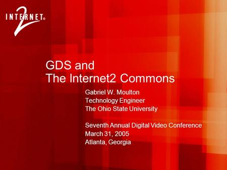 GDS and The Internet2 Commons Gabriel W. Moulton Technology Engineer The Ohio State University Seventh Annual Digital Video Conference March 31, 2005 Atlanta,