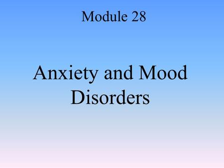 Anxiety and Mood Disorders Module 28. Anxiety and Anxiety Disorders Anxiety: –A vague feeling of apprehension or nervousness Anxiety disorder: –Where.