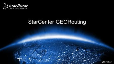 "StarCenter GEORouting June 2015. StarCenter GEORouting – ""What is it?"" This feature provides a high degree of flexibility in that administrators can create."