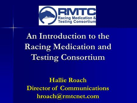 An Introduction to the Racing Medication and Testing Consortium Hallie Roach Director of Communications