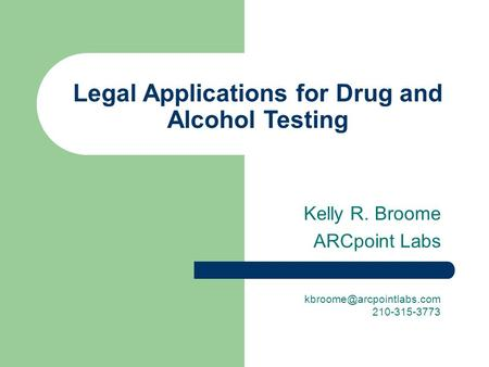 Legal Applications for Drug and Alcohol Testing Kelly R. Broome ARCpoint Labs 210-315-3773.