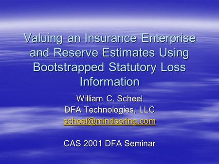Valuing an Insurance Enterprise and Reserve Estimates Using Bootstrapped Statutory Loss Information William C. Scheel DFA Technologies, LLC