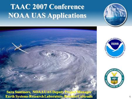 TAAC 2007, December 06, 2007, Albuquerque1 TAAC 2007 Conference NOAA UAS Applications Sara Summers, NOAA UAS Deputy Project Manager Earth Systems Research.