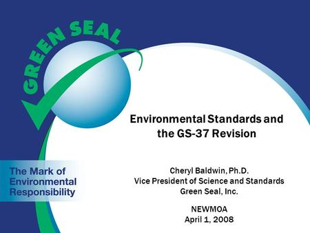Environmental Standards and the GS-37 Revision Cheryl Baldwin, Ph.D. Vice President of Science and Standards Green Seal, Inc. NEWMOA April 1, 2008.