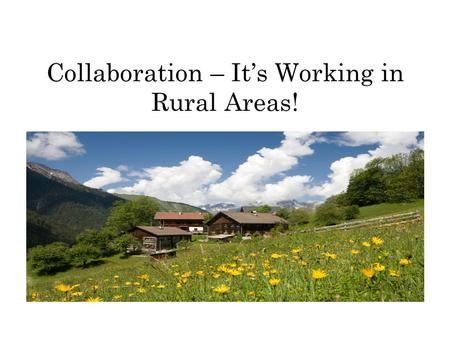 Collaboration – It's Working in Rural Areas!. What is rural? Communities less than 100,000 people Located 100 miles from a major urban area Large geographic.