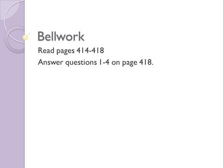 Bellwork Read pages 414-418 Answer questions 1-4 on page 418.