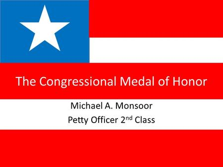 Michael A. Monsoor Petty Officer 2 nd Class The Congressional Medal of Honor.