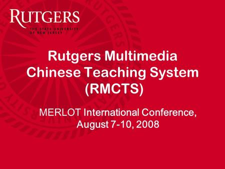 Rutgers Multimedia Chinese Teaching System (RMCTS) MERLOT International Conference, August 7-10, 2008.