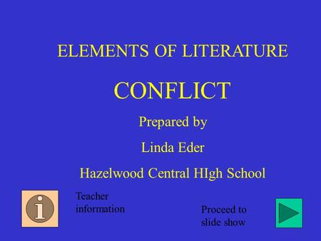 ELEMENTS OF LITERATURE CONFLICT Prepared by Linda Eder Hazelwood Central HIgh School Teacher information Proceed to slide show.