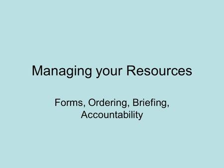 Managing your Resources Forms, Ordering, Briefing, Accountability.