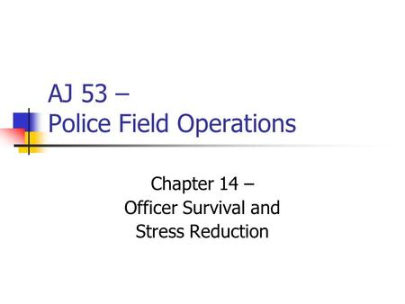 AJ 53 – Police Field Operations Chapter 14 – Officer Survival and Stress Reduction.