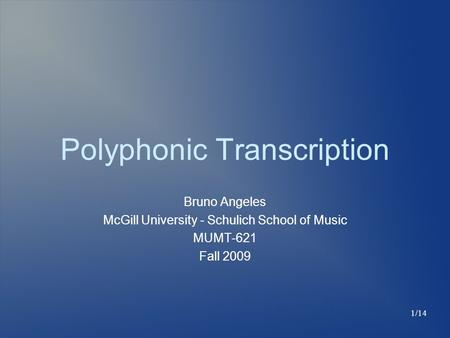 Polyphonic Transcription Bruno Angeles McGill University - Schulich School of Music MUMT-621 Fall 2009 1/14.