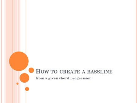 H OW TO CREATE A BASSLINE from a given chord progression.