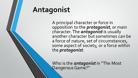 Antagonist A principal character or force in opposition to the protagonist, or main character. The antagonist is usually another character but sometimes.