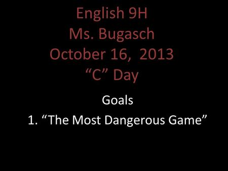 "English 9H Ms. Bugasch October 16, 2013 ""C"" Day Goals 1. ""The Most Dangerous Game"""