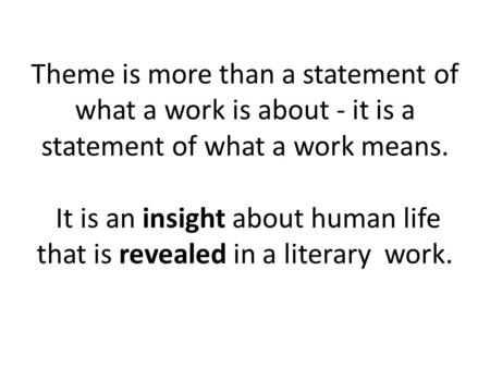 Theme is more than a statement of what a work is about - it is a statement of what a work means. It is an insight about human life that is revealed in.