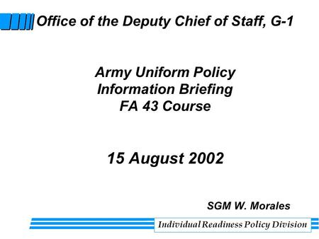 Office of the Deputy Chief of Staff, G-1 Army Uniform Policy Information Briefing FA 43 Course 15 August 2002 SGM W. Morales Individual Readiness Policy.