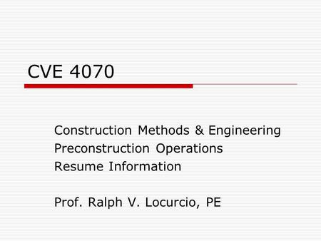 CVE 4070 Construction Methods & Engineering Preconstruction Operations Resume Information Prof. Ralph V. Locurcio, PE.