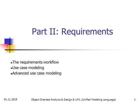 01.11.2015 Object Oriented Analysis & Design & UML (Unified Modeling Language) 1 Part II: Requirements The requirements workflow Use case modeling Advanced.