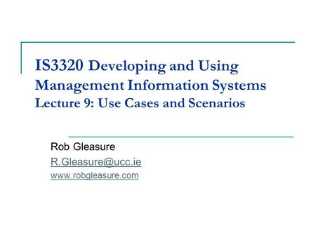 IS3320 Developing and Using Management Information Systems Lecture 9: Use Cases and Scenarios Rob Gleasure