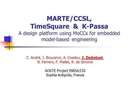 MARTE/CCSL, TimeSquare & K-Passa A design platform using MoCCs for embedded model-based engineering C. André, J. Boucaron, A. Coadou, J. DeAntoni, B. Ferrero,