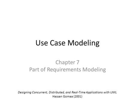 Use Case Modeling Chapter 7 Part of Requirements Modeling Designing Concurrent, Distributed, and Real-Time Applications with UML Hassan Gomaa (2001)