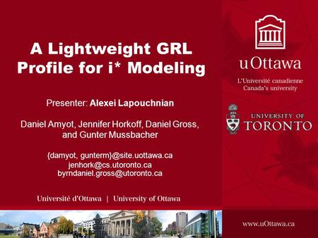 A Lightweight GRL Profile for i* Modeling Presenter: Alexei Lapouchnian Daniel Amyot, Jennifer Horkoff, Daniel Gross, and Gunter Mussbacher {damyot,