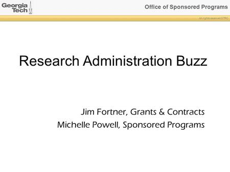 Office of Sponsored Programs All rights reserved GTRC Research Administration Buzz Jim Fortner, Grants & Contracts Michelle Powell, Sponsored Programs.