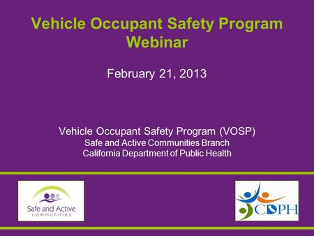Vehicle Occupant Safety Program Webinar February 21, 2013 Vehicle Occupant Safety Program (VOSP) Safe and Active Communities Branch California Department.