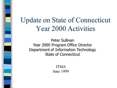 Update on State of Connecticut Year 2000 Activities Peter Sullivan Year 2000 Program Office Director Department of Information Technology State of Connecticut.