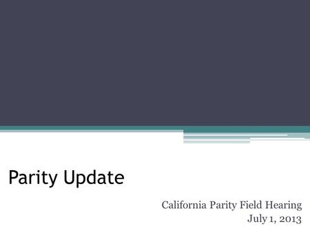 Parity Update California Parity Field Hearing July 1, 2013.
