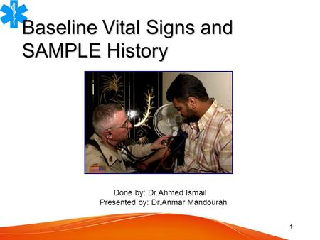 1 Baseline Vital Signs and SAMPLE History Done by: Dr.Ahmed Ismail Presented by: Dr.Anmar Mandourah.