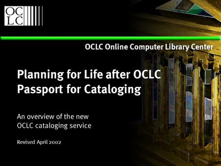 Planning for Life after OCLC Passport for Cataloging An overview of the new OCLC cataloging service Revised April 2002.