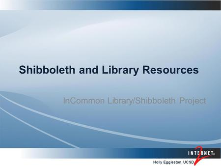 Holly Eggleston, UCSD Shibboleth and Library Resources InCommon Library/Shibboleth Project.