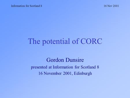 Information for Scotland 816 Nov 2001 The potential of CORC Gordon Dunsire presented at Information for Scotland 8 16 November 2001, Edinburgh.