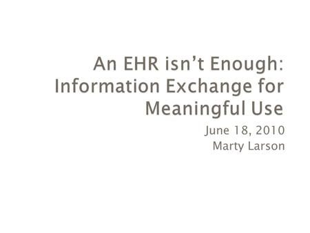 June 18, 2010 Marty Larson.  Health Information Exchange  Meaningful Use Objectives  Conclusion.