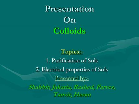 Presentation On Colloids Topics:- 1. Purification of Sols 2. Electrical properties of Sols Presented by:- Shabbir, Jakaria, Rashed, Parvez, Tanvir, Hasan.