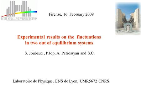 Experimental results on the fluctuations in two out of equilibrium systems S. Joubaud, P.Jop, A. Petrossyan and S.C. Laboratoire de Physique, ENS de Lyon,