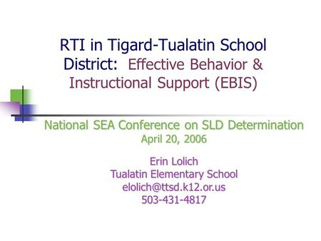 RTI in Tigard-Tualatin School District: Effective Behavior & Instructional Support (EBIS) National SEA Conference on SLD Determination April 20, 2006 Erin.