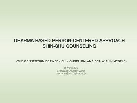 DHARMA-BASED PERSON-CENTERED APPROACH SHIN-SHU COUNSELING -THE CONNECTION BETWEEN SHIN-BUDDHISM AND PCA WITHIN MYSELF- K. Yamashita Mimasaka University.