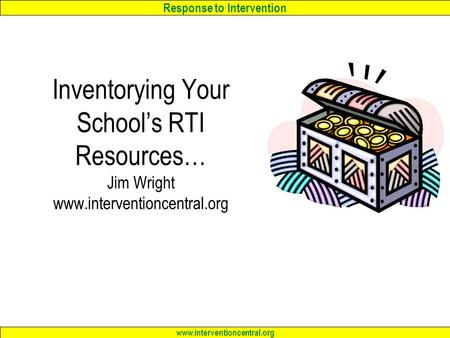 Response to Intervention www.interventioncentral.org Inventorying Your School's RTI Resources… Jim Wright www.interventioncentral.org.