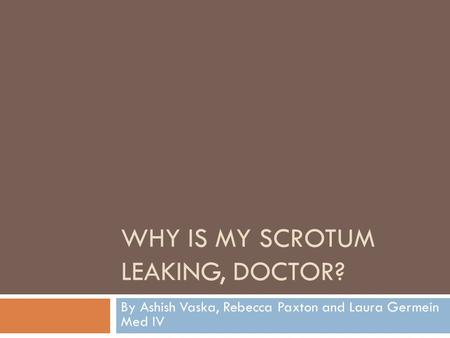 WHY IS MY SCROTUM LEAKING, DOCTOR? By Ashish Vaska, Rebecca Paxton and Laura Germein Med IV.